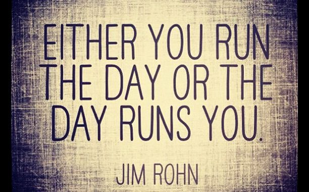 Quote: Either you run the day or the day runs you